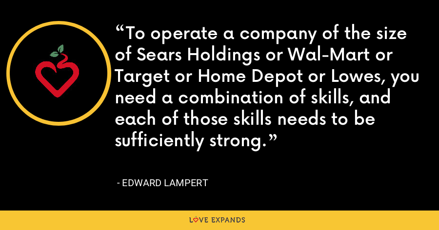 To operate a company of the size of Sears Holdings or Wal-Mart or Target or Home Depot or Lowes, you need a combination of skills, and each of those skills needs to be sufficiently strong. - Edward Lampert