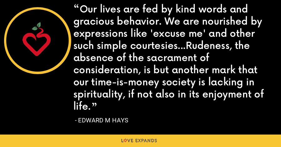 Our lives are fed by kind words and gracious behavior. We are nourished by expressions like 'excuse me' and other such simple courtesies...Rudeness, the absence of the sacrament of consideration, is but another mark that our time-is-money society is lacking in spirituality, if not also in its enjoyment of life. - Edward M Hays