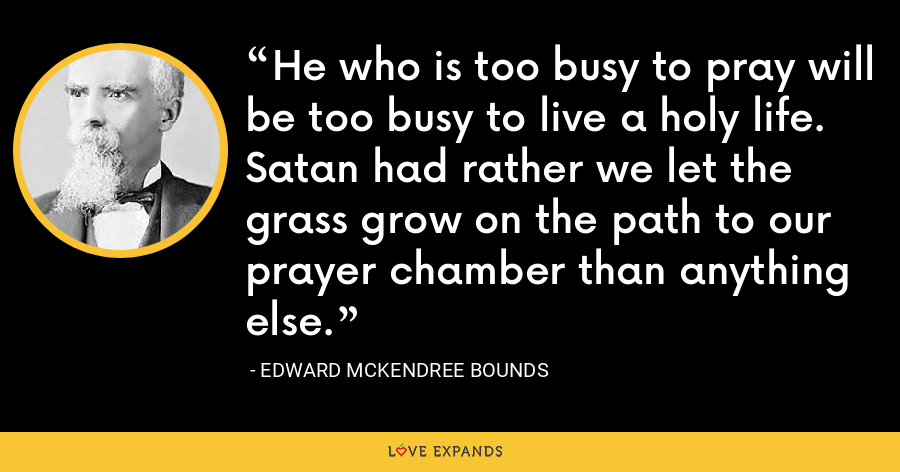 He who is too busy to pray will be too busy to live a holy life. Satan had rather we let the grass grow on the path to our prayer chamber than anything else. - Edward McKendree Bounds