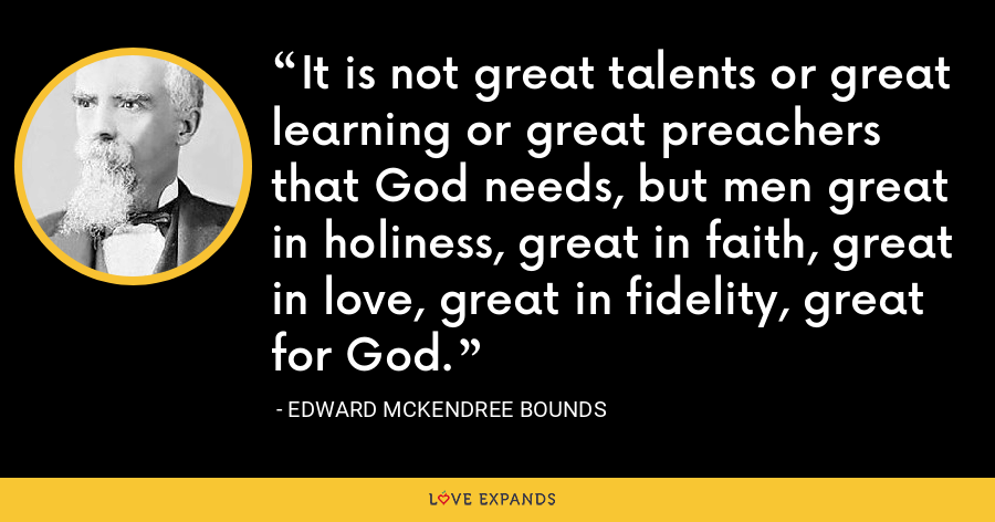 It is not great talents or great learning or great preachers that God needs, but men great in holiness, great in faith, great in love, great in fidelity, great for God. - Edward McKendree Bounds
