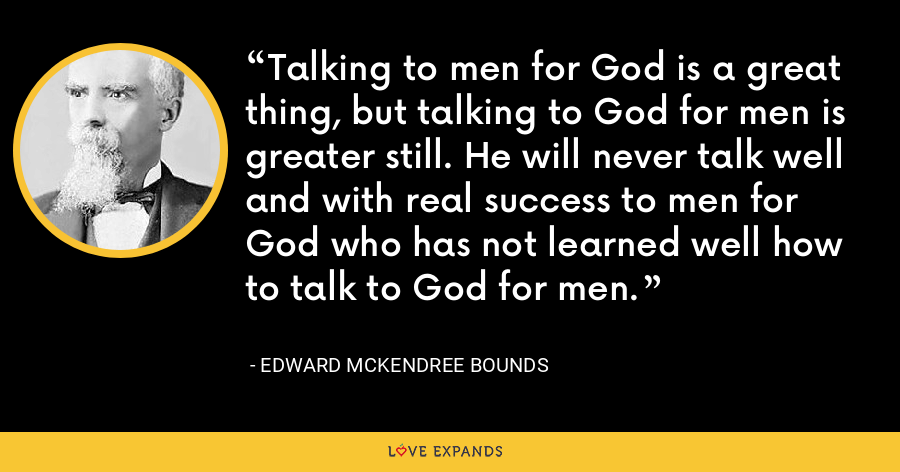 Talking to men for God is a great thing, but talking to God for men is greater still. He will never talk well and with real success to men for God who has not learned well how to talk to God for men. - Edward McKendree Bounds