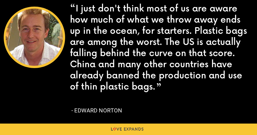 I just don't think most of us are aware how much of what we throw away ends up in the ocean, for starters. Plastic bags are among the worst. The US is actually falling behind the curve on that score. China and many other countries have already banned the production and use of thin plastic bags. - Edward Norton
