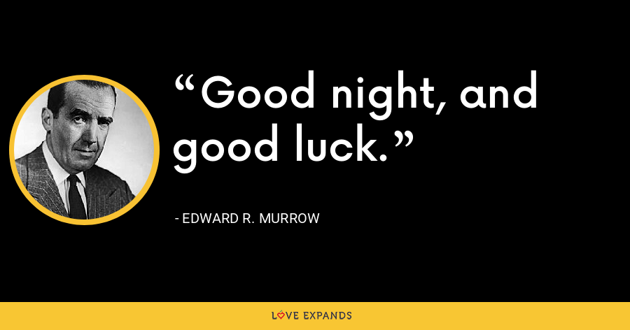 Good night, and good luck. - Edward R. Murrow