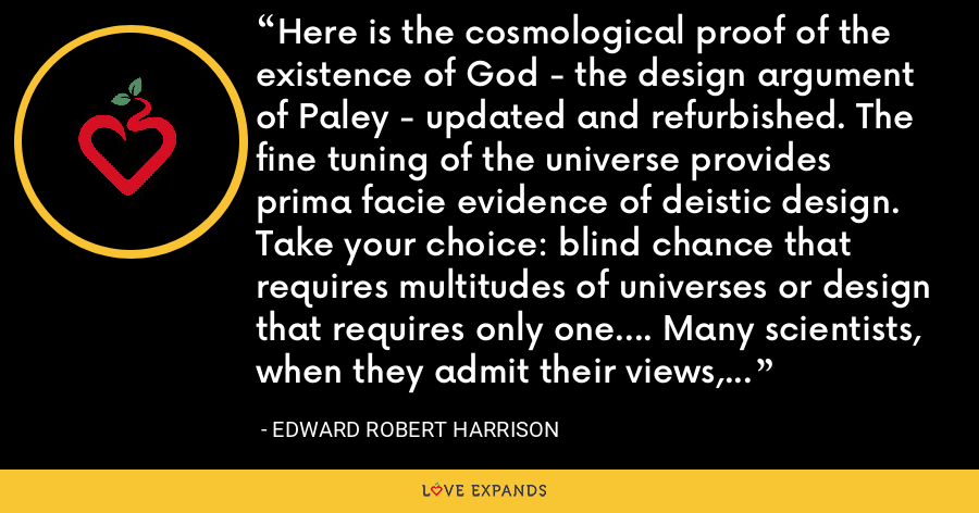 Here is the cosmological proof of the existence of God - the design argument of Paley - updated and refurbished. The fine tuning of the universe provides prima facie evidence of deistic design. Take your choice: blind chance that requires multitudes of universes or design that requires only one.... Many scientists, when they admit their views, incline toward the teleological or design argument. - Edward Robert Harrison