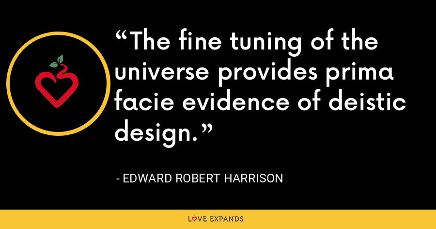 The fine tuning of the universe provides prima facie evidence of deistic design. - Edward Robert Harrison