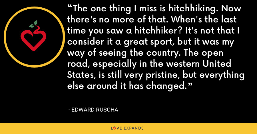 The one thing I miss is hitchhiking. Now there's no more of that. When's the last time you saw a hitchhiker? It's not that I consider it a great sport, but it was my way of seeing the country. The open road, especially in the western United States, is still very pristine, but everything else around it has changed. - Edward Ruscha