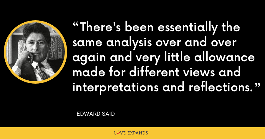 There's been essentially the same analysis over and over again and very little allowance made for different views and interpretations and reflections. - Edward Said