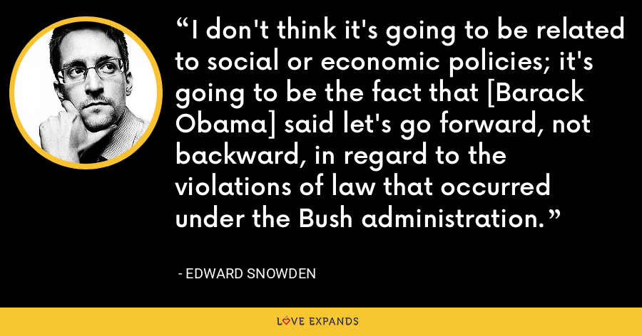 I don't think it's going to be related to social or economic policies; it's going to be the fact that [Barack Obama] said let's go forward, not backward, in regard to the violations of law that occurred under the Bush administration. - Edward Snowden