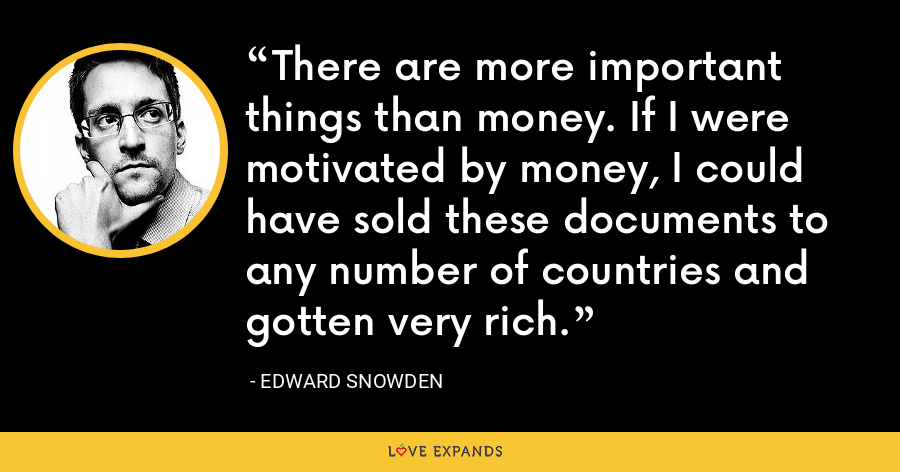 There are more important things than money. If I were motivated by money, I could have sold these documents to any number of countries and gotten very rich. - Edward Snowden