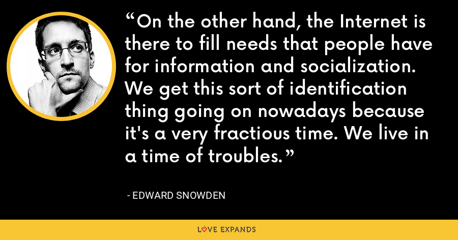 On the other hand, the Internet is there to fill needs that people have for information and socialization. We get this sort of identification thing going on nowadays because it's a very fractious time. We live in a time of troubles. - Edward Snowden