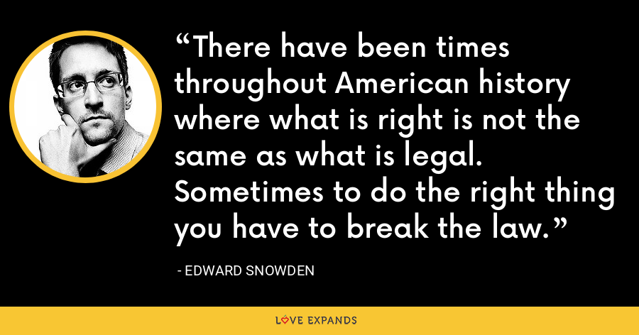 There have been times throughout American history where what is right is not the same as what is legal. Sometimes to do the right thing you have to break the law. - Edward Snowden