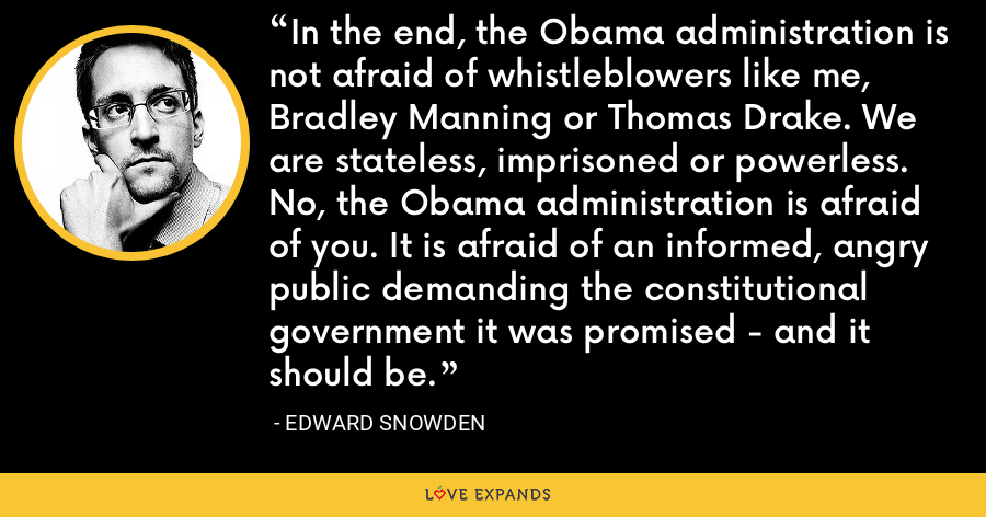 In the end, the Obama administration is not afraid of whistleblowers like me, Bradley Manning or Thomas Drake. We are stateless, imprisoned or powerless. No, the Obama administration is afraid of you. It is afraid of an informed, angry public demanding the constitutional government it was promised - and it should be. - Edward Snowden