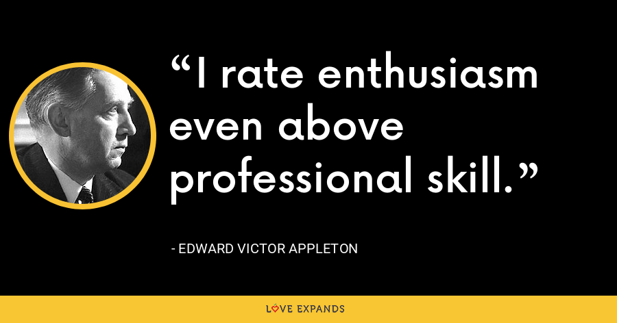 I rate enthusiasm even above professional skill. - Edward Victor Appleton