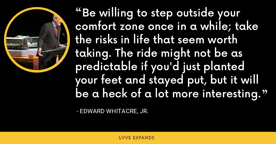 Be willing to step outside your comfort zone once in a while; take the risks in life that seem worth taking. The ride might not be as predictable if you'd just planted your feet and stayed put, but it will be a heck of a lot more interesting. - Edward Whitacre, Jr.