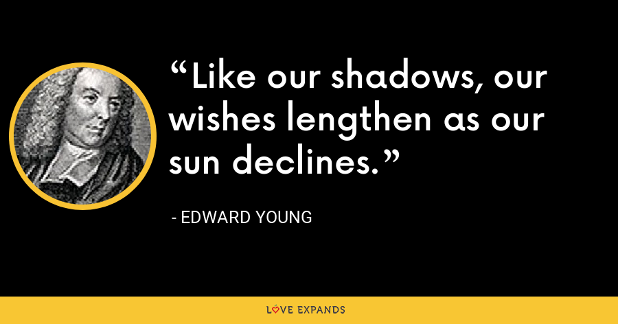 Like our shadows, our wishes lengthen as our sun declines. - Edward Young