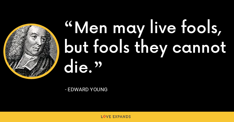 Men may live fools, but fools they cannot die. - Edward Young