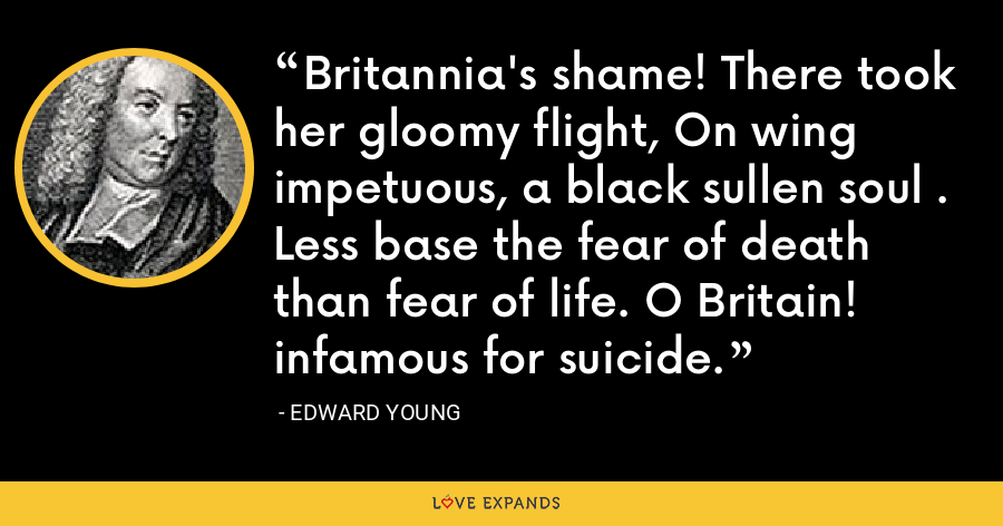 Britannia's shame! There took her gloomy flight, On wing impetuous, a black sullen soul . Less base the fear of death than fear of life. O Britain! infamous for suicide. - Edward Young