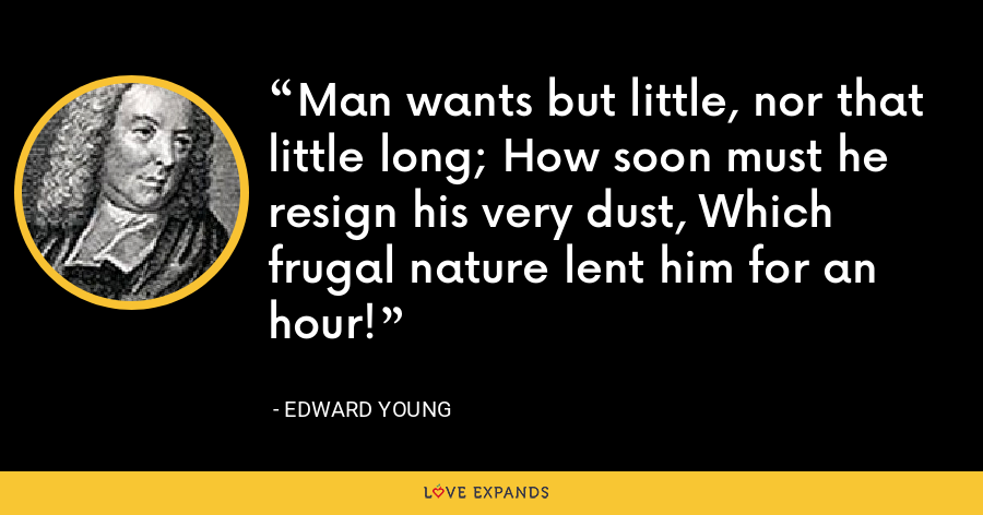 Man wants but little, nor that little long; How soon must he resign his very dust, Which frugal nature lent him for an hour! - Edward Young