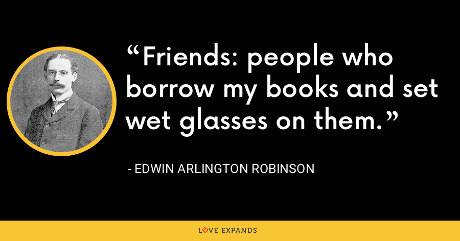 Friends: people who borrow my books and set wet glasses on them. - Edwin Arlington Robinson