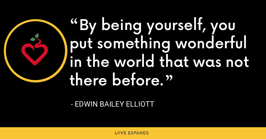 By being yourself, you put something wonderful in the world that was not there before. - Edwin Bailey Elliott