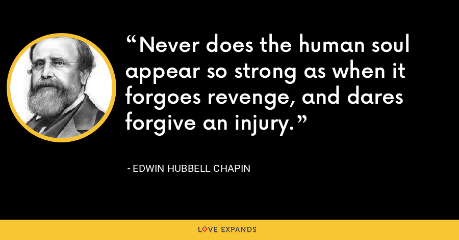 Never does the human soul appear so strong as when it forgoes revenge, and dares forgive an injury. - Edwin Hubbell Chapin