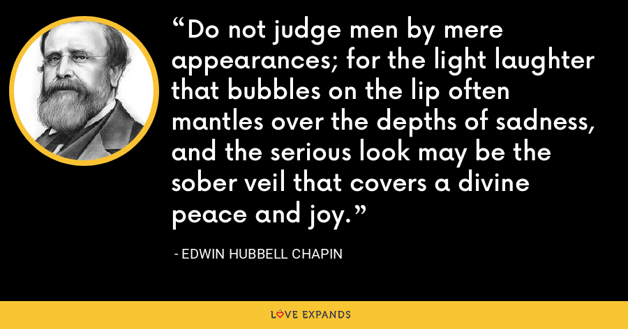 Do not judge men by mere appearances; for the light laughter that bubbles on the lip often mantles over the depths of sadness, and the serious look may be the sober veil that covers a divine peace and joy. - Edwin Hubbell Chapin