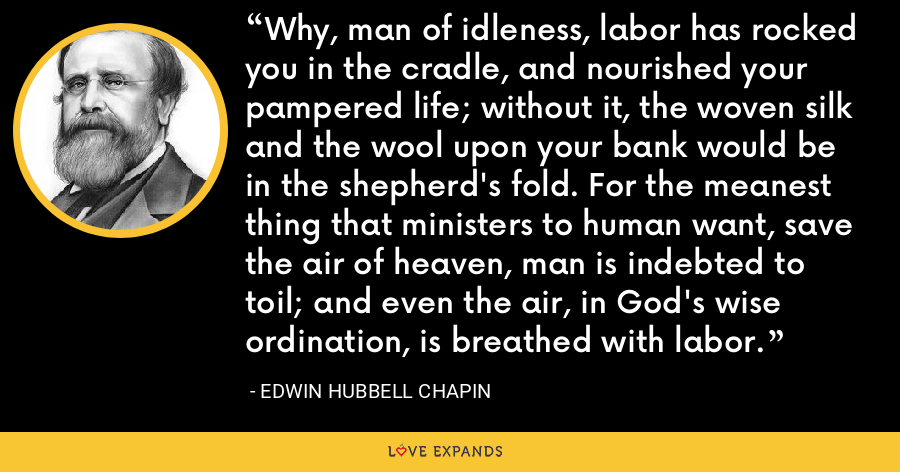 Why, man of idleness, labor has rocked you in the cradle, and nourished your pampered life; without it, the woven silk and the wool upon your bank would be in the shepherd's fold. For the meanest thing that ministers to human want, save the air of heaven, man is indebted to toil; and even the air, in God's wise ordination, is breathed with labor. - Edwin Hubbell Chapin
