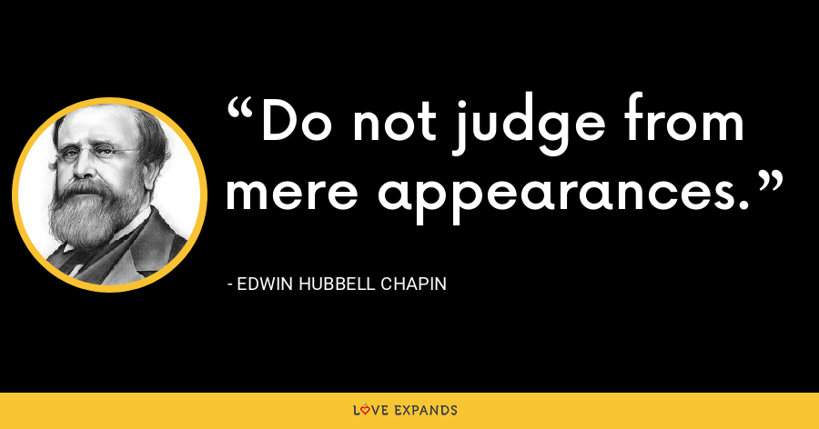 Do not judge from mere appearances. - Edwin Hubbell Chapin