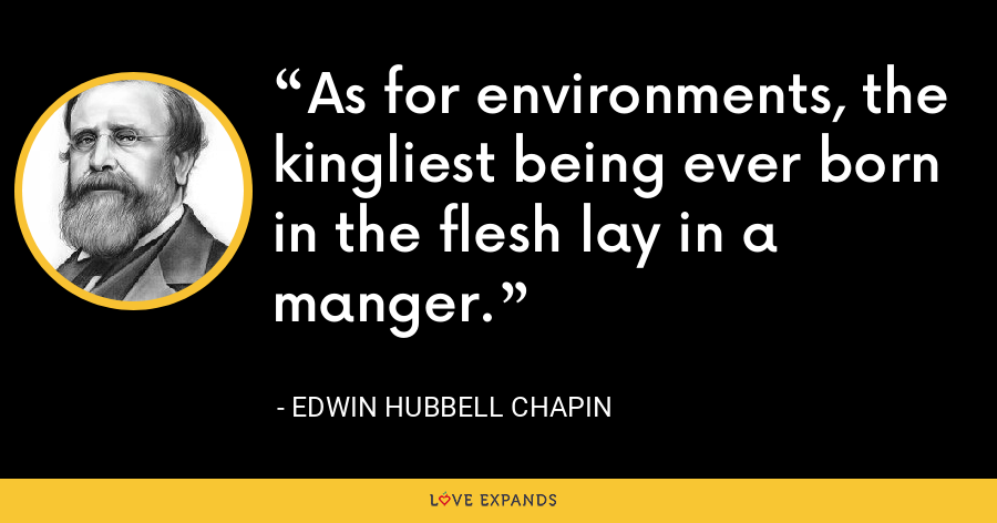 As for environments, the kingliest being ever born in the flesh lay in a manger. - Edwin Hubbell Chapin