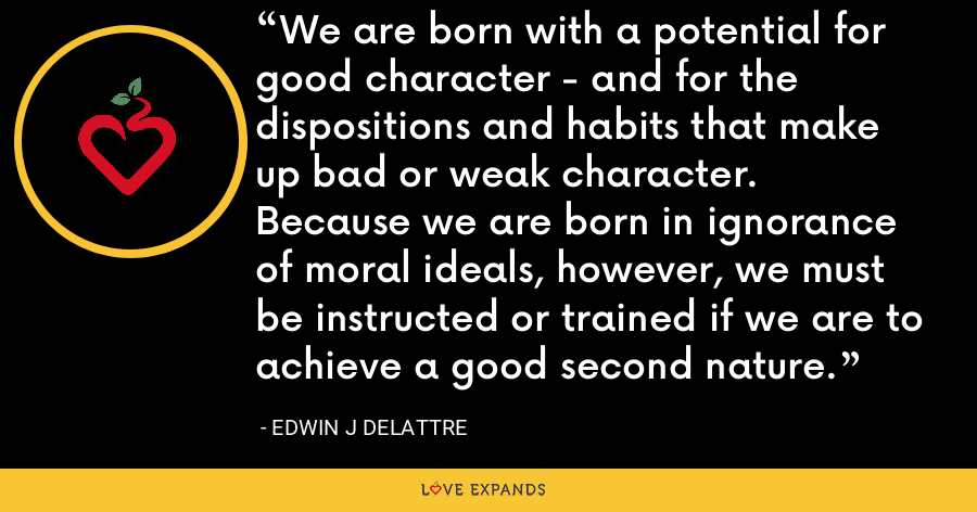 We are born with a potential for good character - and for the dispositions and habits that make up bad or weak character.  Because we are born in ignorance of moral ideals, however, we must be instructed or trained if we are to achieve a good second nature. - Edwin J Delattre