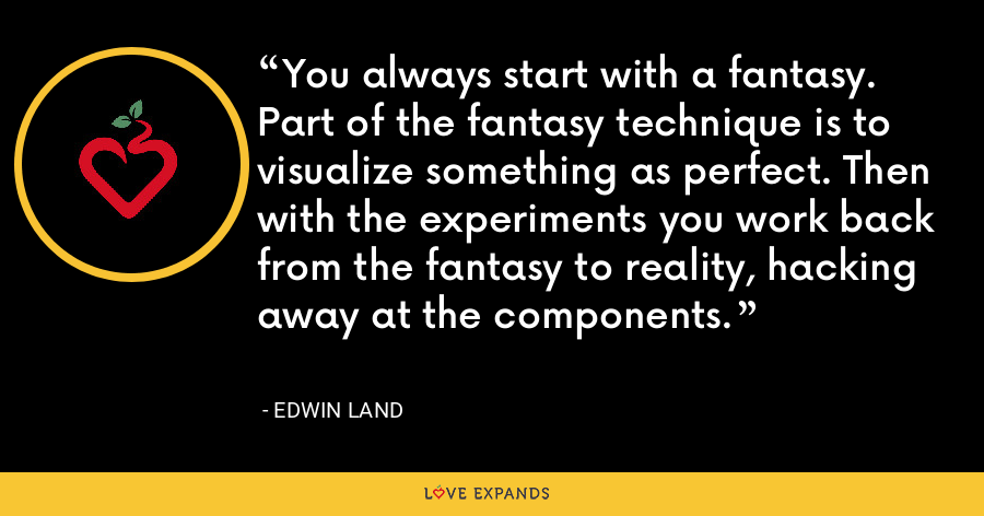 You always start with a fantasy. Part of the fantasy technique is to visualize something as perfect. Then with the experiments you work back from the fantasy to reality, hacking away at the components. - Edwin Land