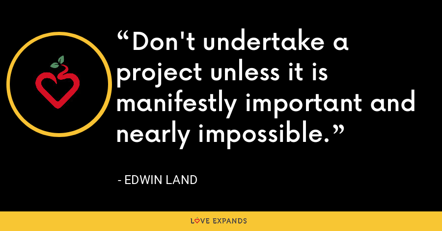 Don't undertake a project unless it is manifestly important and nearly impossible. - Edwin Land