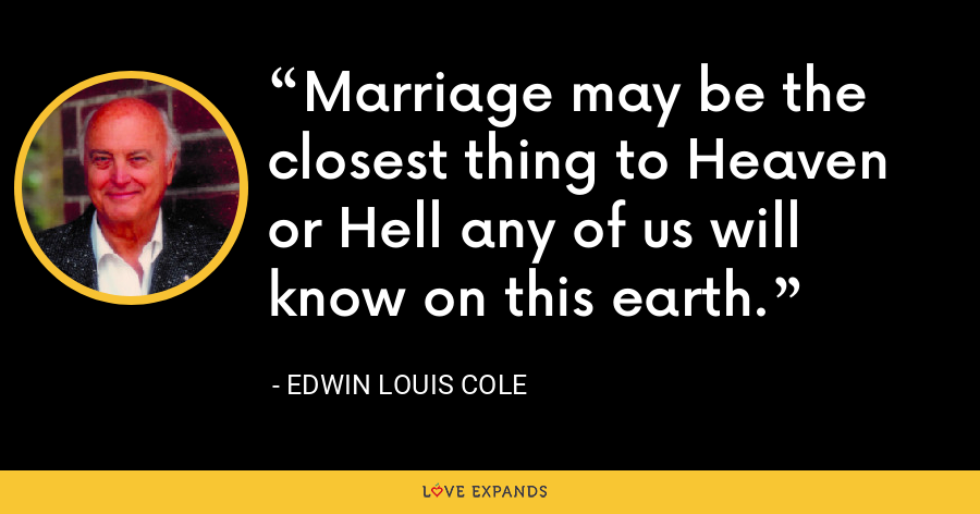 Marriage may be the closest thing to Heaven or Hell any of us will know on this earth. - Edwin Louis Cole