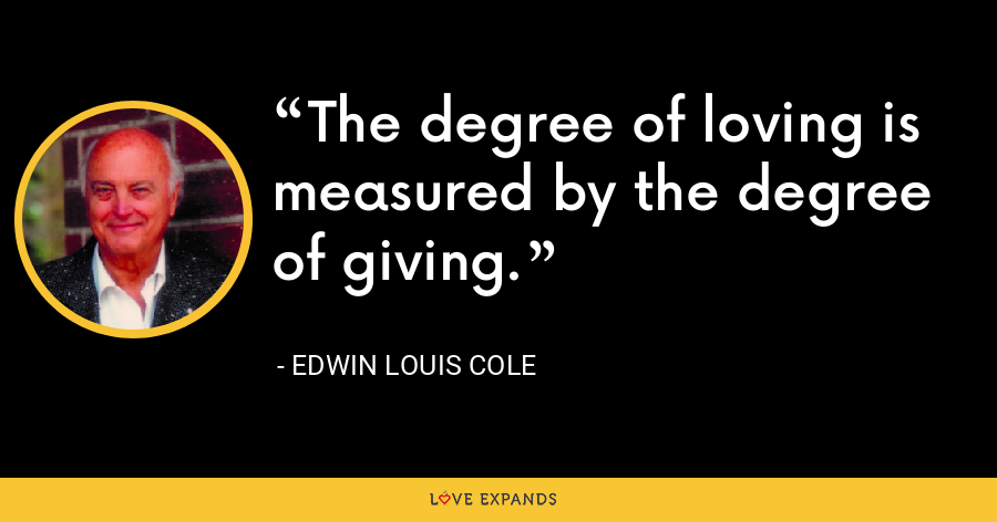 The degree of loving is measured by the degree of giving. - Edwin Louis Cole
