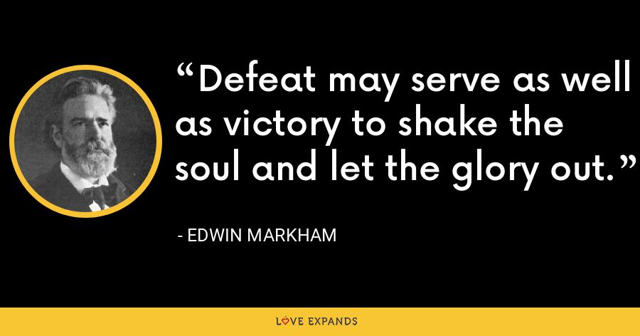 Defeat may serve as well as victory to shake the soul and let the glory out. - Edwin Markham