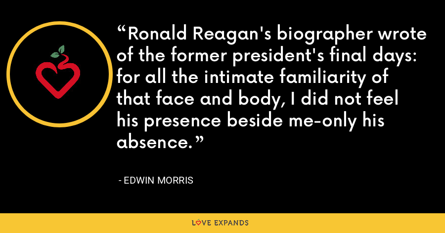 Ronald Reagan's biographer wrote of the former president's final days: for all the intimate familiarity of that face and body, I did not feel his presence beside me-only his absence. - Edwin Morris