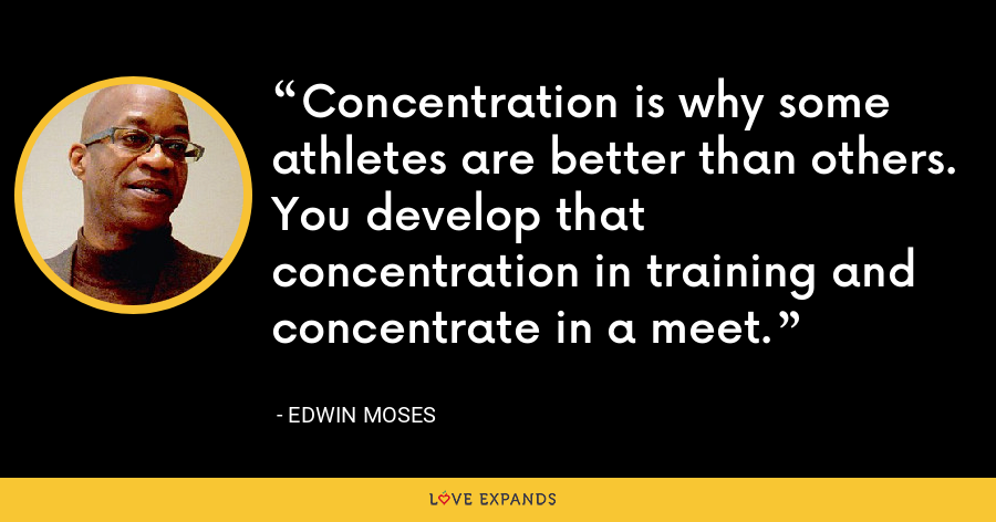 Concentration is why some athletes are better than others. You develop that concentration in training and concentrate in a meet. - Edwin Moses
