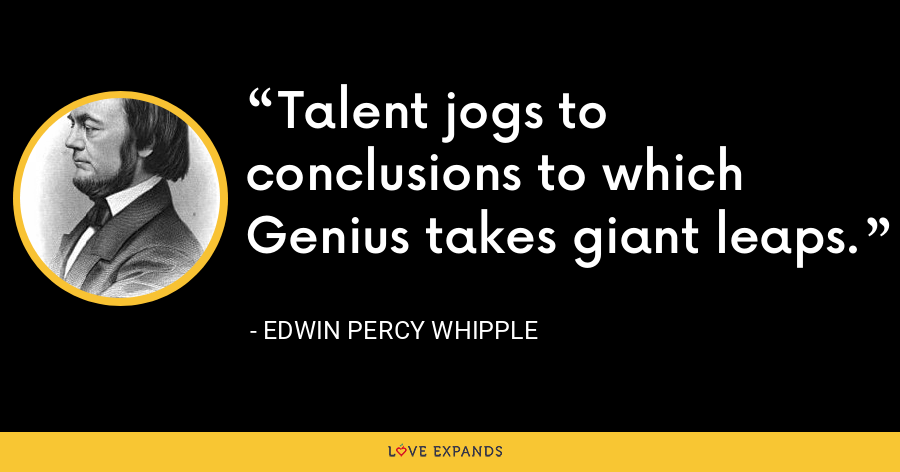 Talent jogs to conclusions to which Genius takes giant leaps. - Edwin Percy Whipple