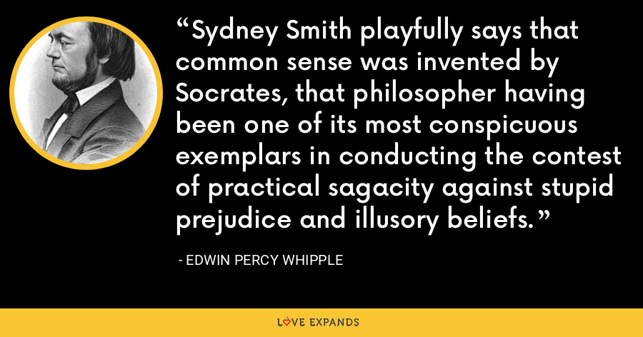 Sydney Smith playfully says that common sense was invented by Socrates, that philosopher having been one of its most conspicuous exemplars in conducting the contest of practical sagacity against stupid prejudice and illusory beliefs. - Edwin Percy Whipple