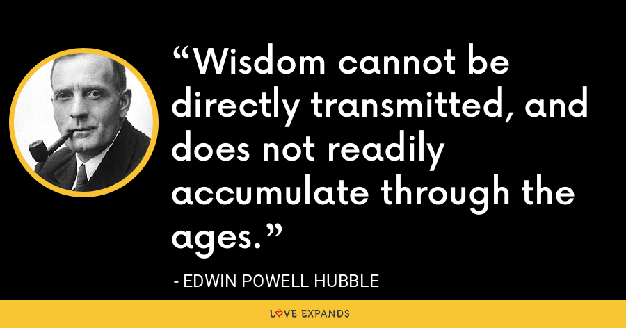 Wisdom cannot be directly transmitted, and does not readily accumulate through the ages. - Edwin Powell Hubble
