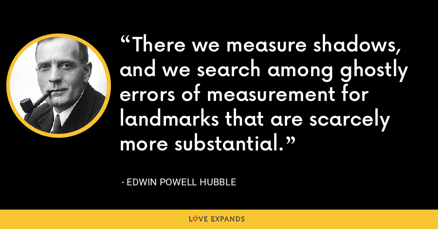 There we measure shadows, and we search among ghostly errors of measurement for landmarks that are scarcely more substantial. - Edwin Powell Hubble
