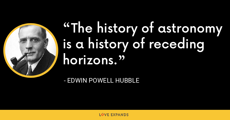 The history of astronomy is a history of receding horizons. - Edwin Powell Hubble
