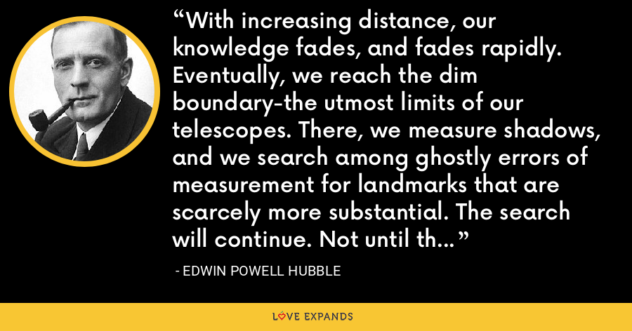 With increasing distance, our knowledge fades, and fades rapidly. Eventually, we reach the dim boundary-the utmost limits of our telescopes. There, we measure shadows, and we search among ghostly errors of measurement for landmarks that are scarcely more substantial. The search will continue. Not until the empirical resources are exhausted, need we pass on to the dreamy realms of speculation. - Edwin Powell Hubble