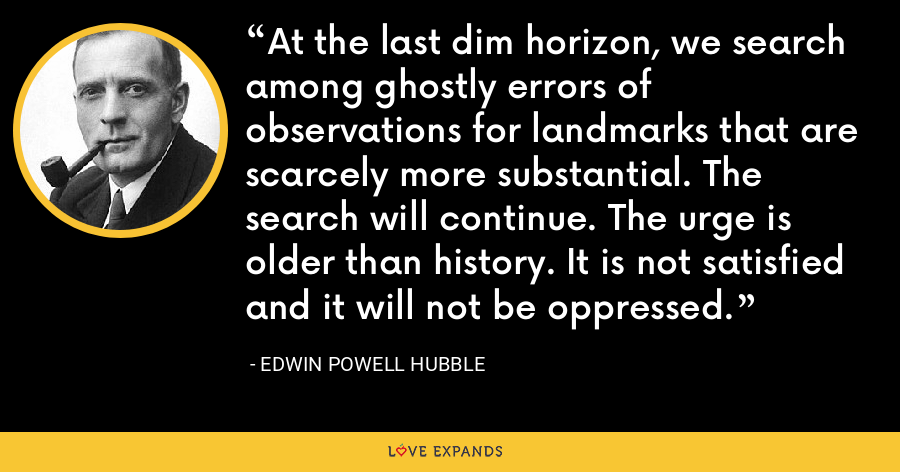At the last dim horizon, we search among ghostly errors of observations for landmarks that are scarcely more substantial. The search will continue. The urge is older than history. It is not satisfied and it will not be oppressed. - Edwin Powell Hubble