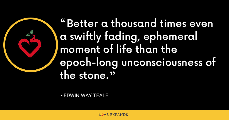 Better a thousand times even a swiftly fading, ephemeral moment of life than the epoch-long unconsciousness of the stone. - Edwin Way Teale