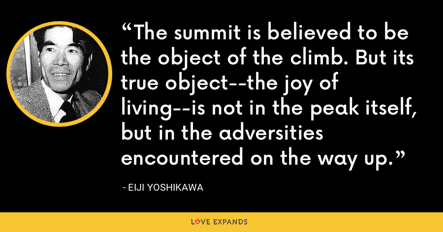 The summit is believed to be the object of the climb. But its true object--the joy of living--is not in the peak itself, but in the adversities encountered on the way up. - Eiji Yoshikawa