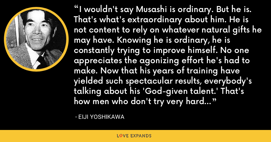 I wouldn't say Musashi is ordinary. But he is. That's what's extraordinary about him. He is not content to rely on whatever natural gifts he may have. Knowing he is ordinary, he is constantly trying to improve himself. No one appreciates the agonizing effort he's had to make. Now that his years of training have yielded such spectacular results, everybody's talking about his 'God-given talent.' That's how men who don't try very hard comfort themselves. - Eiji Yoshikawa