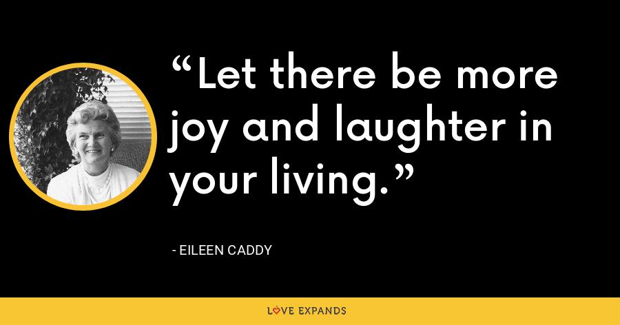 Let there be more joy and laughter in your living. - Eileen Caddy