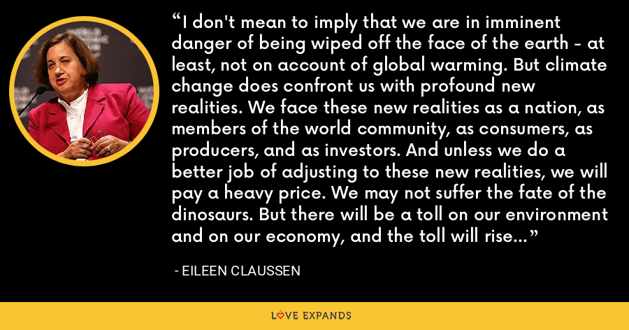 I don't mean to imply that we are in imminent danger of being wiped off the face of the earth - at least, not on account of global warming. But climate change does confront us with profound new realities. We face these new realities as a nation, as members of the world community, as consumers, as producers, and as investors. And unless we do a better job of adjusting to these new realities, we will pay a heavy price. We may not suffer the fate of the dinosaurs. But there will be a toll on our environment and on our economy, and the toll will rise higher with each new generation. - Eileen Claussen