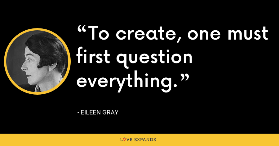 To create, one must first question everything. - Eileen Gray